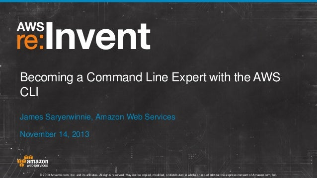 Becoming a Command Line Expert with the AWS CLI James Saryerwinnie, Amazon Web Services November 14, 2013  © 2013 Amazon.c...
