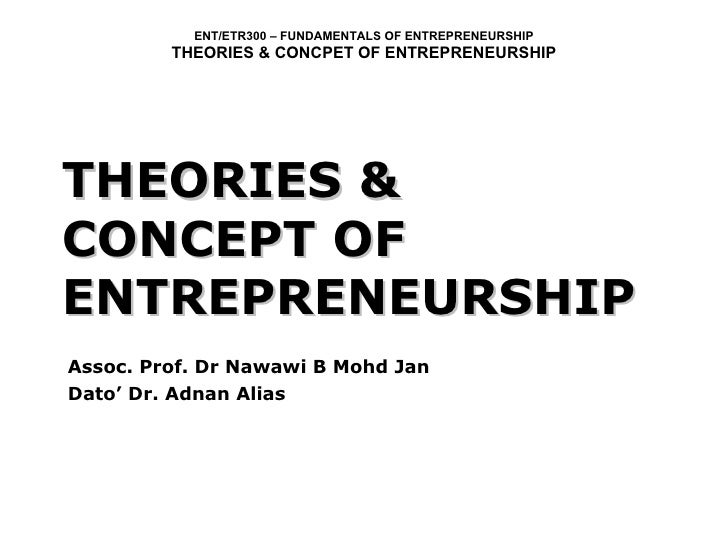 THEORIES & CONCEPT OF ENTREPRENEURSHIP Assoc. Prof. Dr Nawawi B Mohd Jan Dato' Dr. Adnan Alias