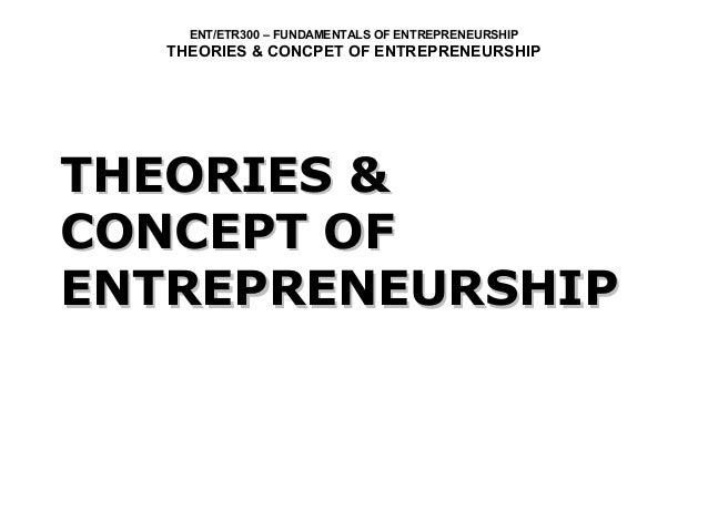 ENT/ETR300 – FUNDAMENTALS OF ENTREPRENEURSHIP THEORIES & CONCPET OF ENTREPRENEURSHIP THEORIES &THEORIES & CONCEPT OFCONCEP...