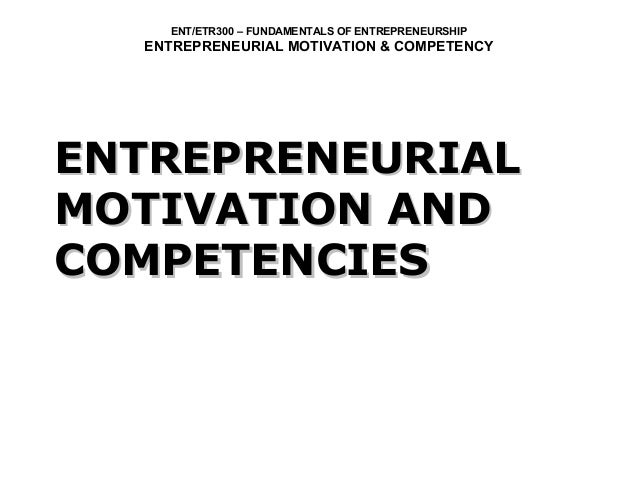 ENT/ETR300 – FUNDAMENTALS OF ENTREPRENEURSHIP  ENTREPRENEURIAL MOTIVATION & COMPETENCYENTREPRENEURIALMOTIVATION ANDCOMPETE...
