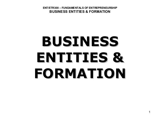 ENT/ETR300 – FUNDAMENTALS OF ENTREPRENEURSHIP    BUSINESS ENTITIES & FORMATION BUSINESSENTITIES &FORMATION                ...