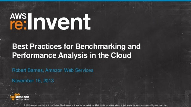 Best Practices for Benchmarking and Performance Analysis in the Cloud Robert Barnes, Amazon Web Services November 15, 2013...