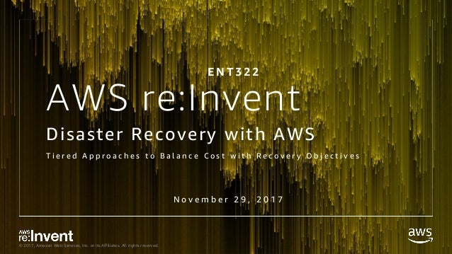 © 2017, Amazon Web Services, Inc. or its Affiliates. All rights reserved. AWS re:Invent Disaster Recovery with AWS T i e r...