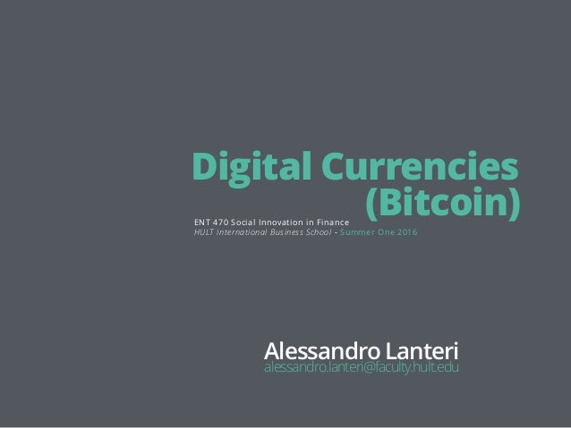 Digital Currencies (Bitcoin)ENT 470 Social Innovation in Finance Alessandro Lanteri alessandro.lanteri@faculty.hult.edu HU...