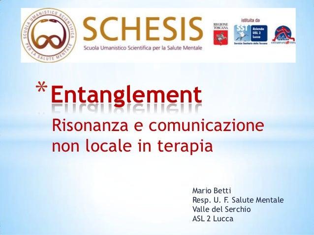 * Entanglement Risonanza e comunicazione non locale in terapia                 Mario Betti                 Resp. U. F. Sal...