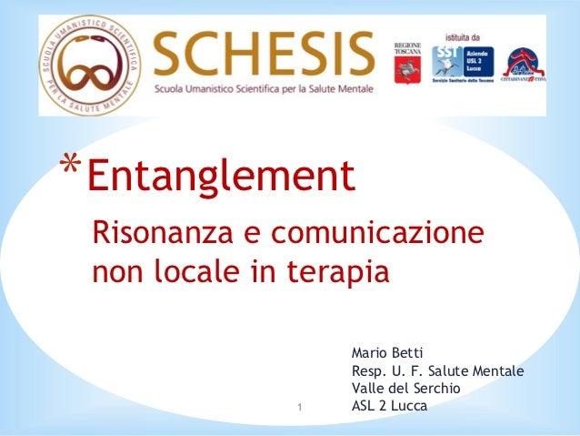* Entanglement Risonanza e comunicazione non locale in terapia                  Mario Betti                  Resp. U. F. S...