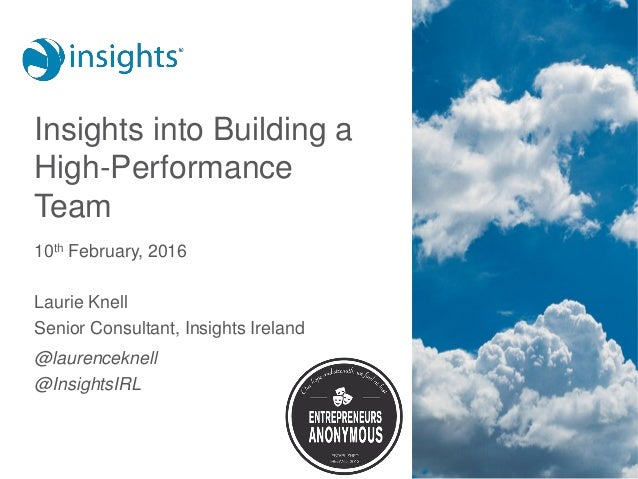 Insights into Building a High-Performance Team 10th February, 2016 Laurie Knell Senior Consultant, Insights Ireland @laure...