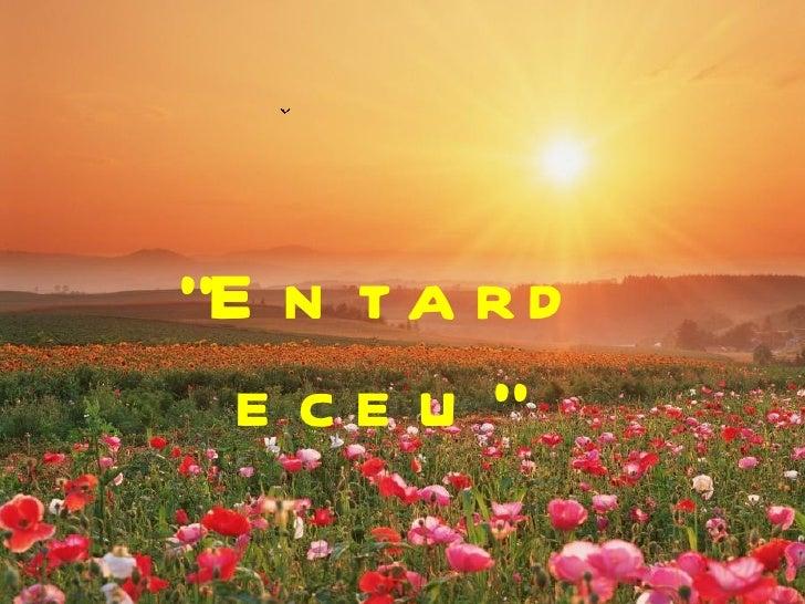 """""""E n t a r d  e ce u """""""