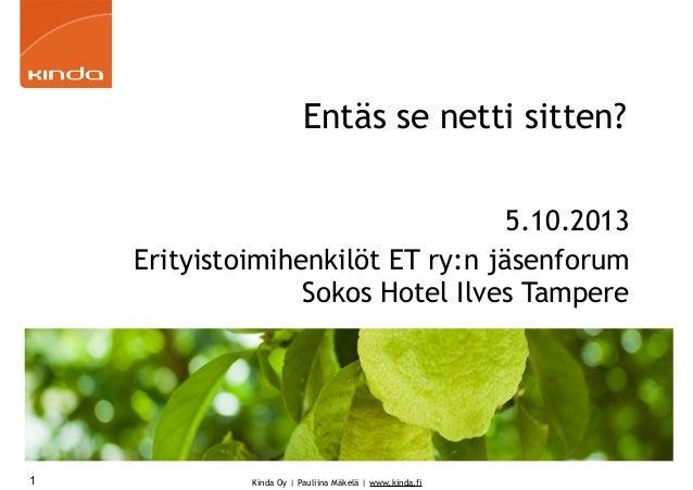 Kinda Oy   Pauliina Mäkelä   www.kinda.fi Entäs se netti sitten? 5.10.2013 Erityistoimihenkilöt ET ry:n jäsenforum Sokos H...