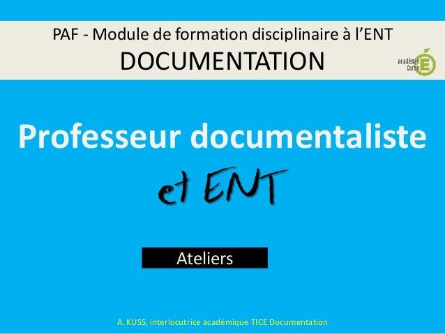 PAF - Module de formation disciplinaire à l'ENT DOCUMENTATION Ateliers A. KUSS, interlocutrice académique TICE Documentati...