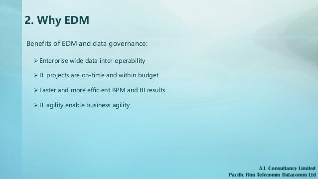 2. Why EDM Benefits of EDM and data governance: ➢ Enterprise wide data inter-operability ➢ IT projects are on-time and wit...