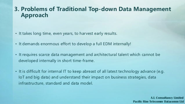 3. Problems of Traditional Top-down Data Management Approach • It takes long time, even years, to harvest early results. •...