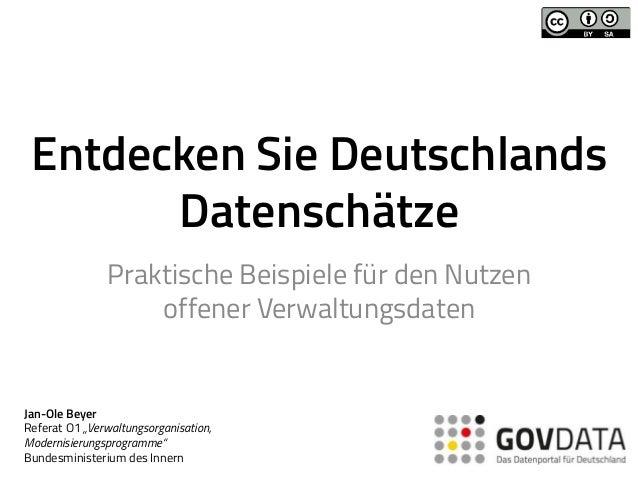 Entdecken Sie Deutschlands Datenschätze Praktische Beispiele für den Nutzen offener Verwaltungsdaten Jan-Ole Beyer Referat...