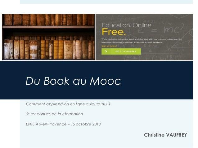 Du Book au Mooc Comment apprend-on en ligne aujourd'hui ? 5e rencontres de la eformation ENTE Aix-en-Provence – 15 octobre...