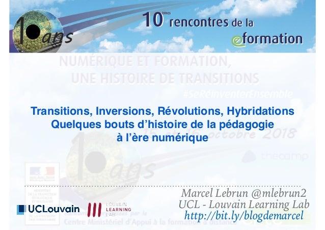 Transitions, Inversions, Révolutions, Hybridations Quelques bouts d'histoire de la pédagogie à l'ère numérique Marcel Lebr...