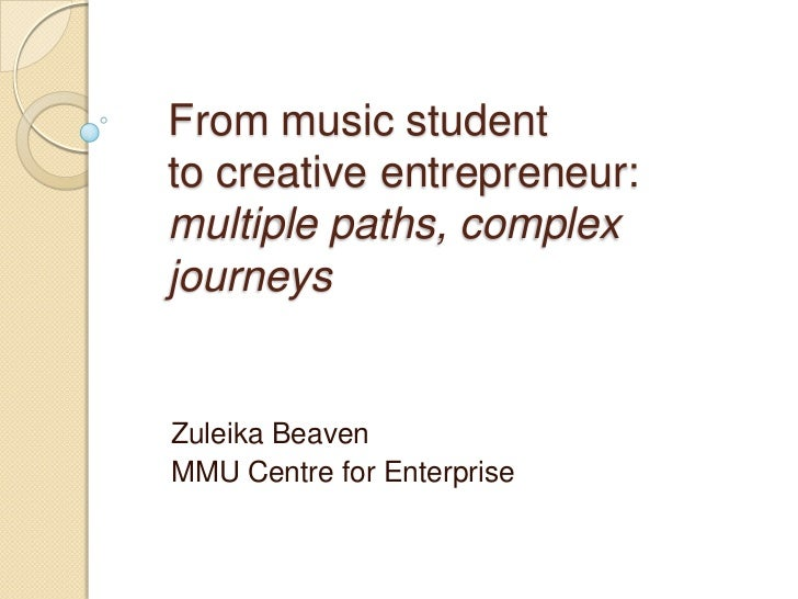 From music student to creative entrepreneur: multiple paths, complex journeys<br />Zuleika Beaven <br />MMU Centre for Ent...