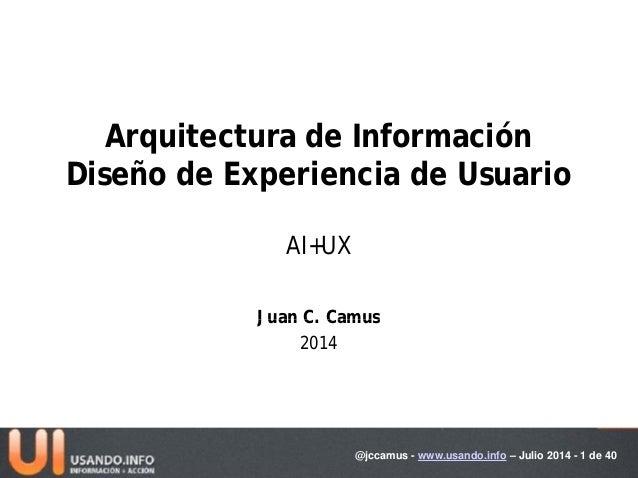Arquitectura de Información Diseño de Experiencia de Usuario AI+UX Juan C CamusJuan C. Camus 2014 @jccamus - www.usando.in...