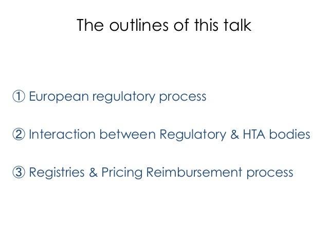 The outlines of this talk ①European regulatory process ②Interaction between Regulatory & HTA bodies ③Registries & Prici...
