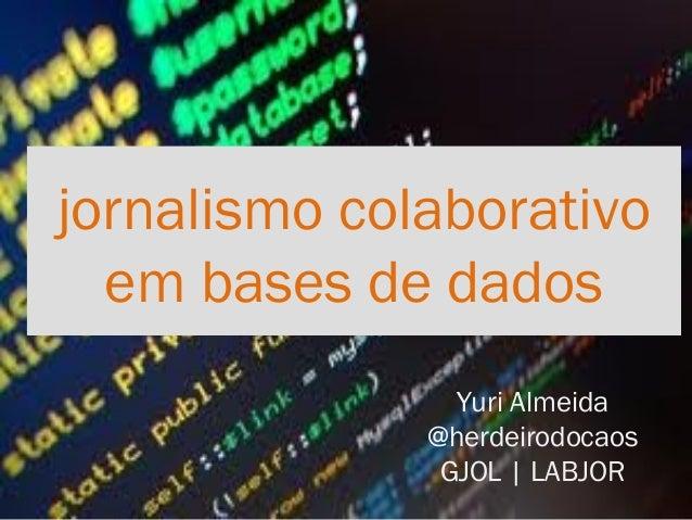 jornalismo colaborativo  em bases de dados                Yuri Almeida              @herdeirodocaos               GJOL | L...