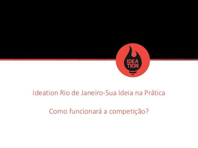 IdeationRio de Janeiro-Sua Ideia na Prática  Como funcionará a competição?