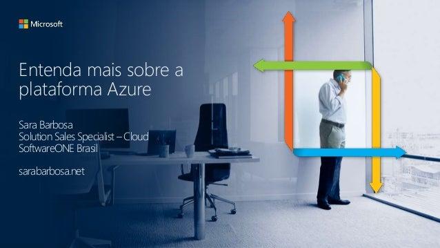 Entenda mais sobre a plataforma Azure Sara Barbosa Solution Sales Specialist – Cloud SoftwareONE Brasil sarabarbosa.net
