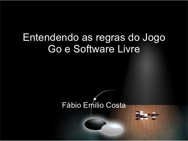 Entendendo as regras do Jogo Go e Software Livre Fábio Emilio Costa