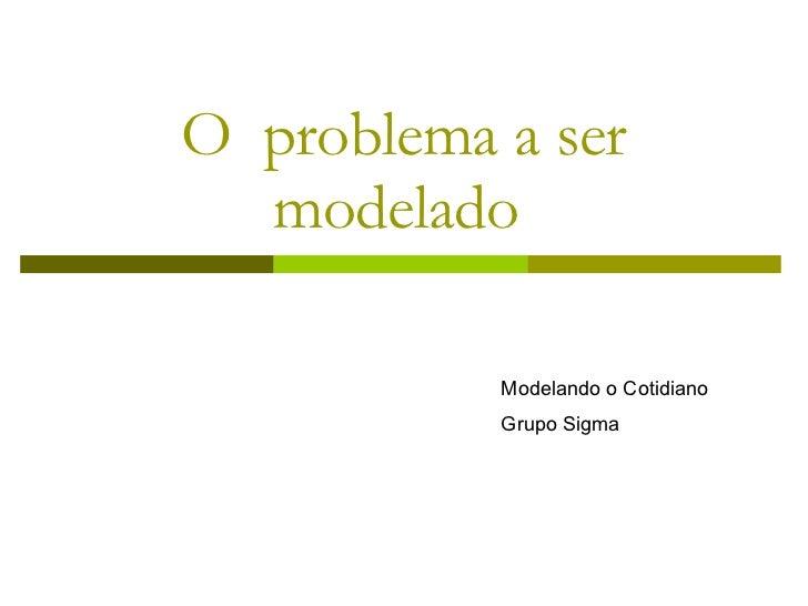 O  problema a ser modelado  Modelando o Cotidiano Grupo Sigma