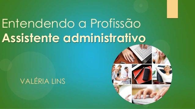 Entendendo a Profissão Assistente administrativo  VALÉRIA LINS