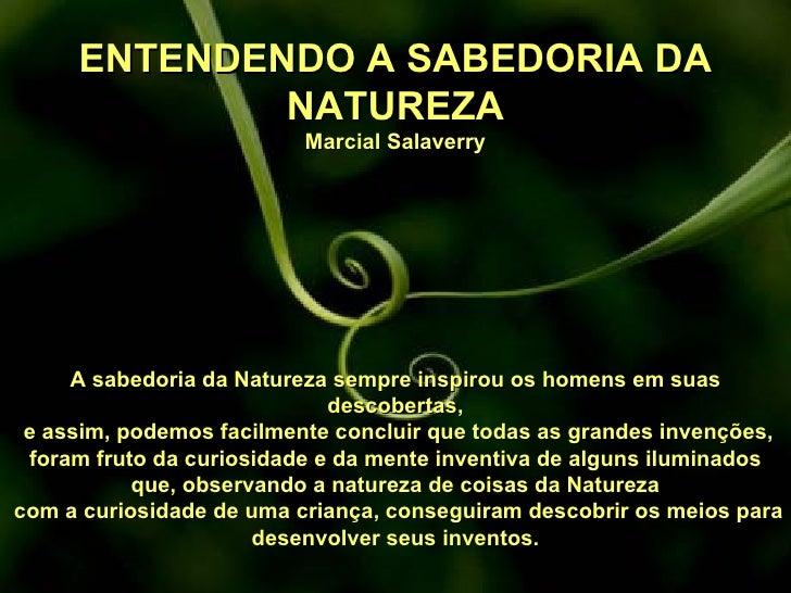 ENTENDENDO A SABEDORIA DA NATUREZA Marcial Salaverry A sabedoria da Natureza sempre inspirou os homens em suas descobertas...