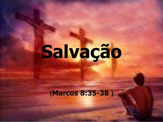 (Marcos 8:35-38 ). Salvação