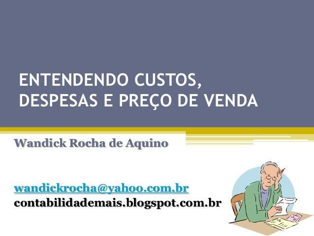 ENTENDENDO CUSTOS, DESPESAS E PREÇO DE VENDA Wandick Rocha de Aquino  wandickrocha@yahoo.com.br contabilidademais.blogspot...