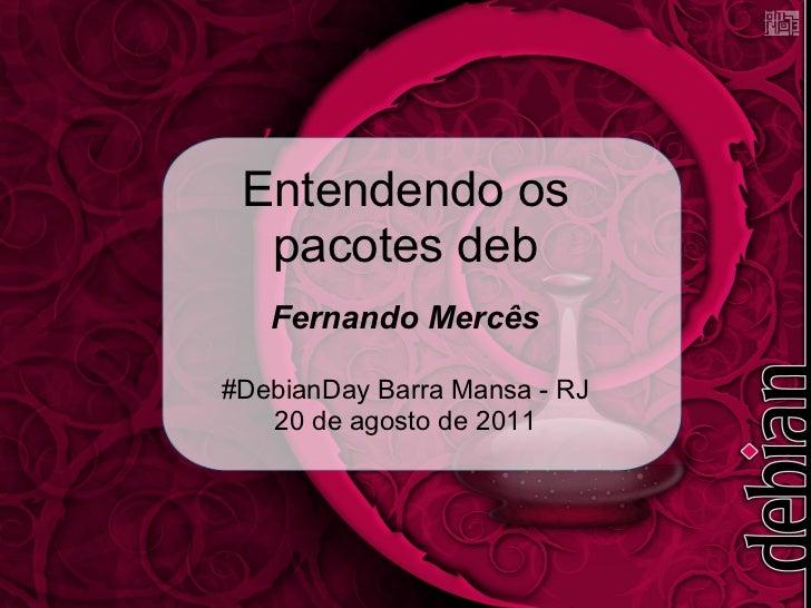 Entendendo os  pacotes deb   Fernando Mercês#DebianDay Barra Mansa - RJ   20 de agosto de 2011