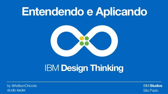 IBM Design Thinking by @AdilsonChicoria  studio leader Entendendo e Aplicando IBM Studios São Paulo