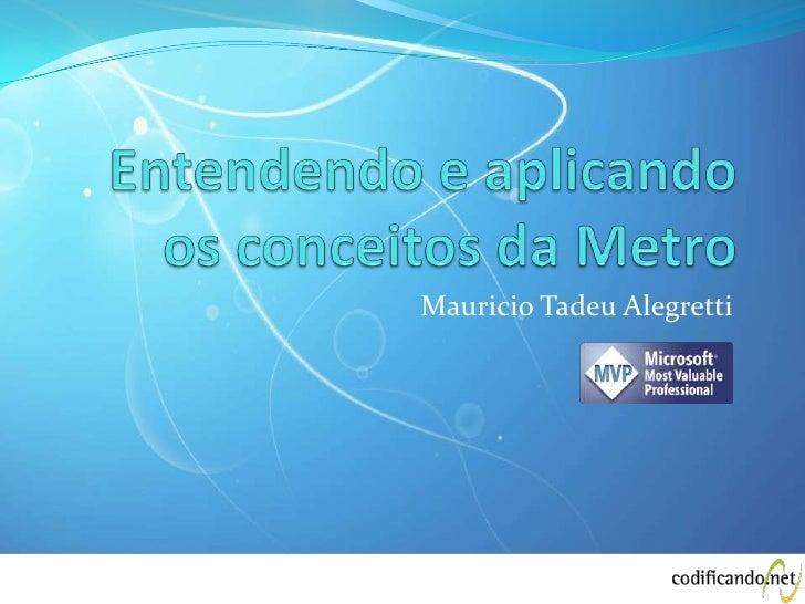 Entendendo e aplicando os conceitos da Metro<br />Mauricio Tadeu Alegretti<br />