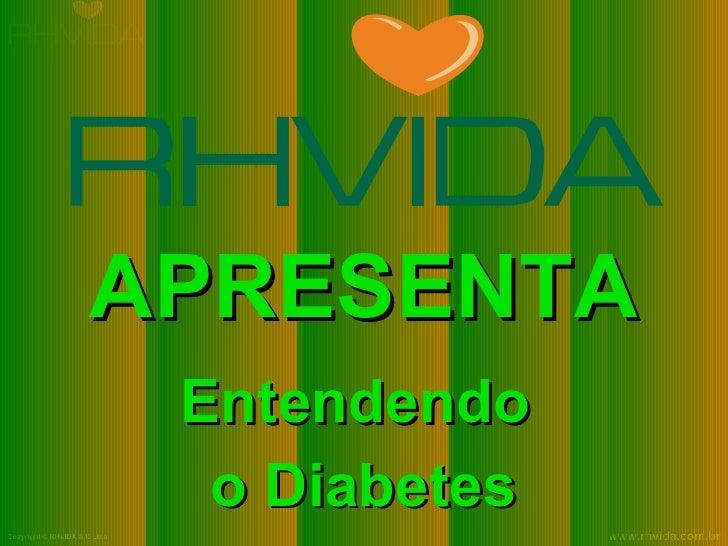 APRESENTA                                Entendendo                                 o Diabetes Copyright © RHVIDA S/C Ltda...