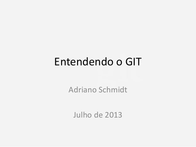 Entendendo o GIT Adriano Schmidt  Julho de 2013