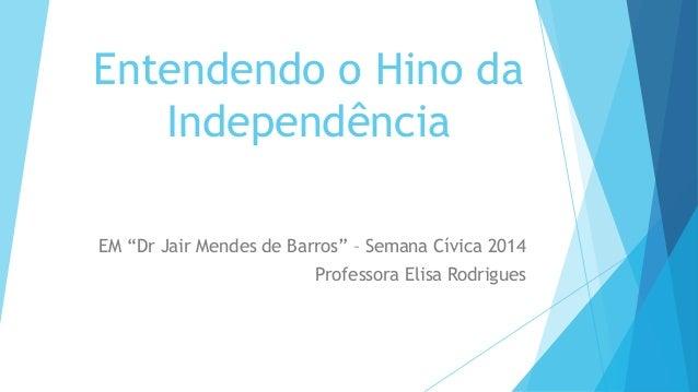 """Entendendo o Hino da  Independência  EM """"Dr Jair Mendes de Barros"""" – Semana Cívica 2014  Professora Elisa Rodrigues"""