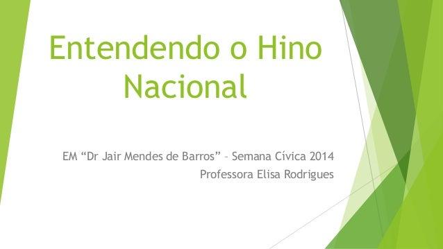 "Entendendo o Hino  Nacional  EM ""Dr Jair Mendes de Barros"" – Semana Cívica 2014  Professora Elisa Rodrigues"