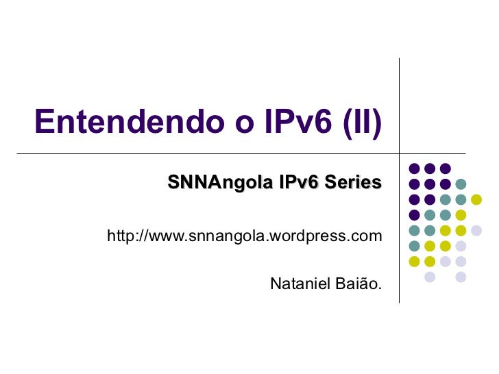 Entendendo o IPv6 (II) SNNAngola IPv6 Series http://www.snnangola.wordpress.com Nataniel Baião.