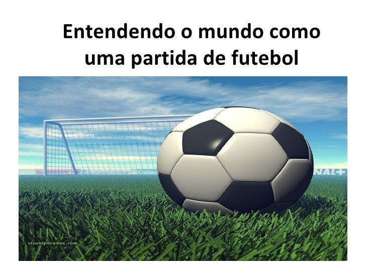 Entendendo o mundo como  uma partida de futebol