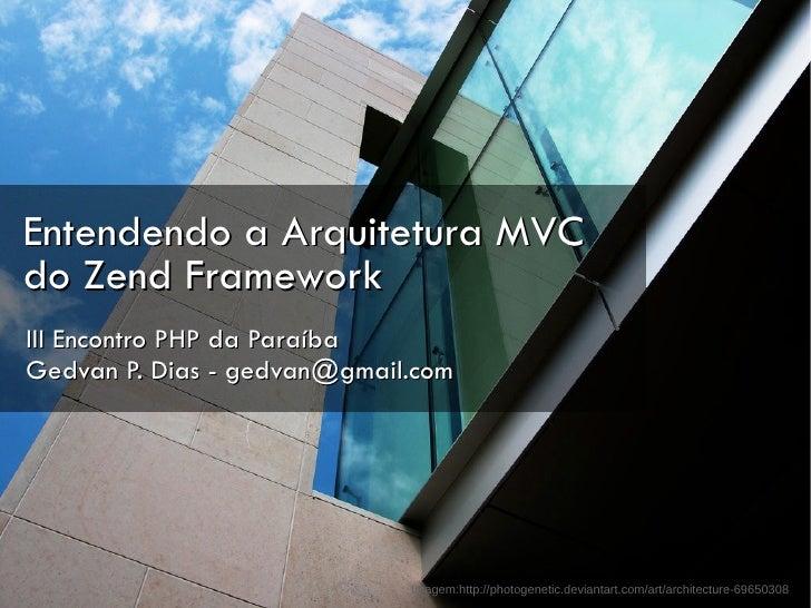 Entendendo a Arquitetura MVC do Zend Framework III Encontro PHP da Paraíba Gedvan P. Dias - gedvan@gmail.com              ...