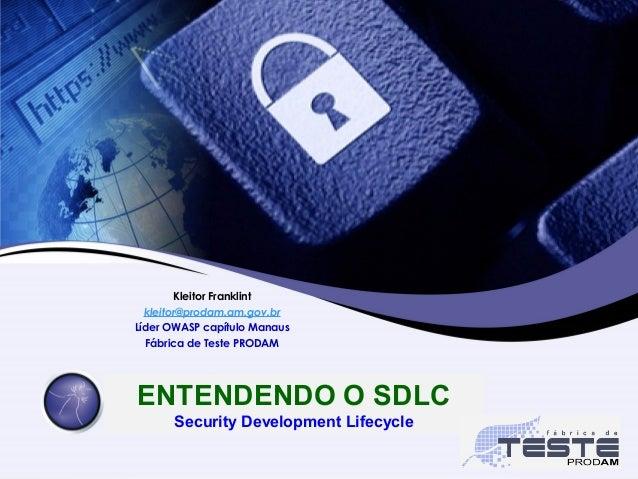 ENTENDENDO O SDLC Security Development Lifecycle Kleitor Franklint kleitor@prodam.am.gov.br Líder OWASP capítulo Manaus Fá...