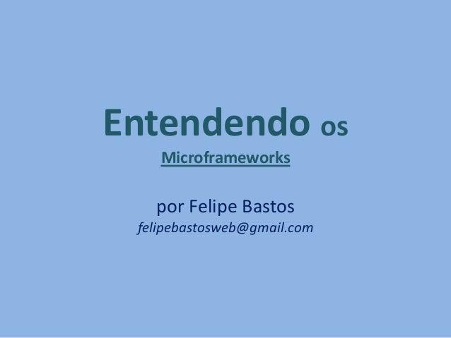 Entendendo os Microframeworks por Felipe Bastos felipebastosweb@gmail.com