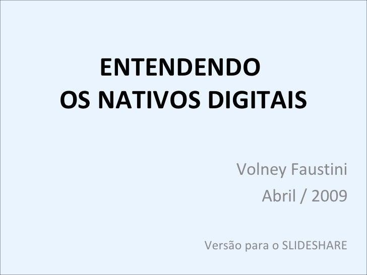 ENTENDENDO  OS NATIVOS DIGITAIS Volney Faustini Abril / 2009 Versão para o SLIDESHARE