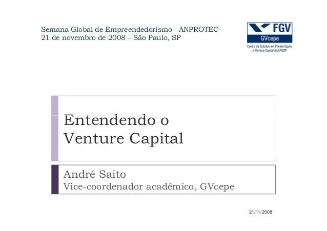 Entendendo o Semana Global de Empreendedorismo - ANPROTEC 21 de novembro de 2008 – São Paulo, SP Entendendo o Venture Capi...