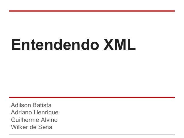 Entendendo XML Adilson Batista Adriano Henrique Guilherme Alvino Wilker de Sena
