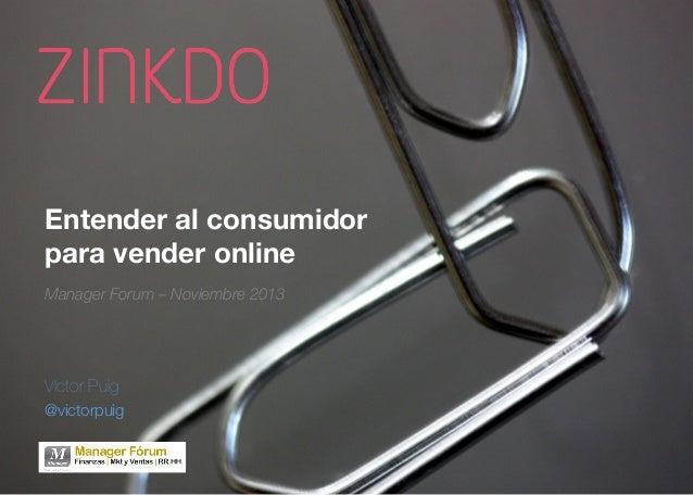 Entender al consumidor para vender online Manager Forum – Noviembre 2013  Víctor Puig @victorpuig