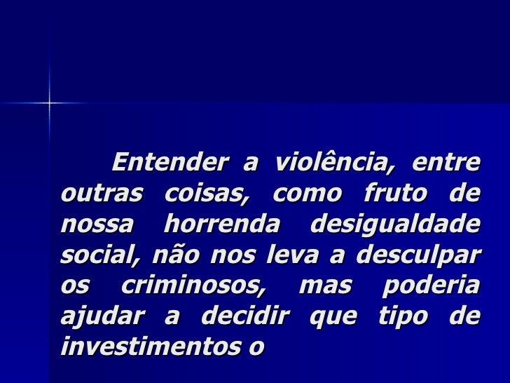 Entender a violência, entre outras coisas, como fruto de nossa horrenda desigualdade social, não nos leva a desculpar os c...