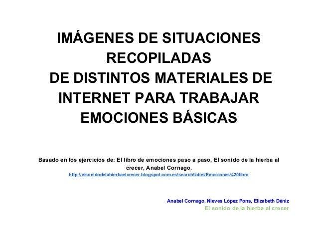 IMÁGENES DE SITUACIONES  RECOPILADAS  DE DISTINTOS MATERIALES DE  INTERNET PARA TRABAJAR  EMOCIONES BÁSICAS  Basado en los...