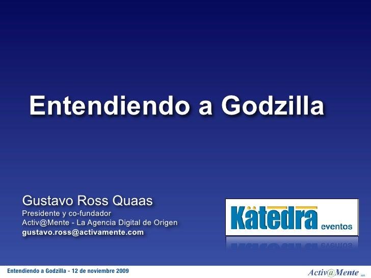 Entendiendo a Godzilla        Gustavo Ross Quaas      Presidente y co-fundador      Activ@Mente - La Agencia Digital de Or...